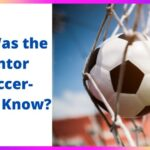 Who is the Man Who Invented Soccer? A Detailed History Of The Beautiful Game